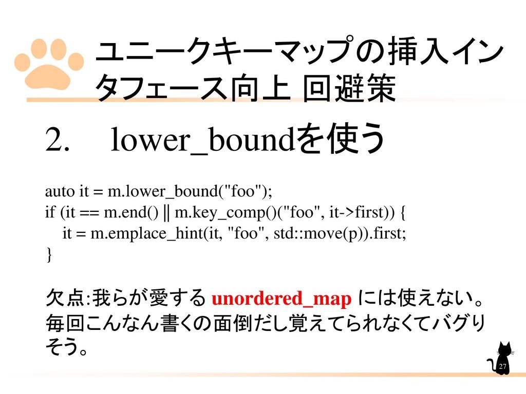 ユニークキーマップの挿入イン タフェース向上 回避策 27 2. lower_boundを使う...