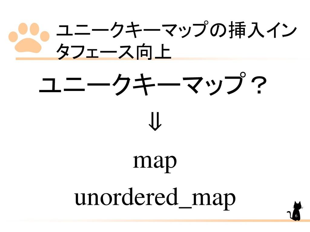ユニークキーマップの挿入イン タフェース向上 6 ユニークキーマップ? ⇓ map unord...
