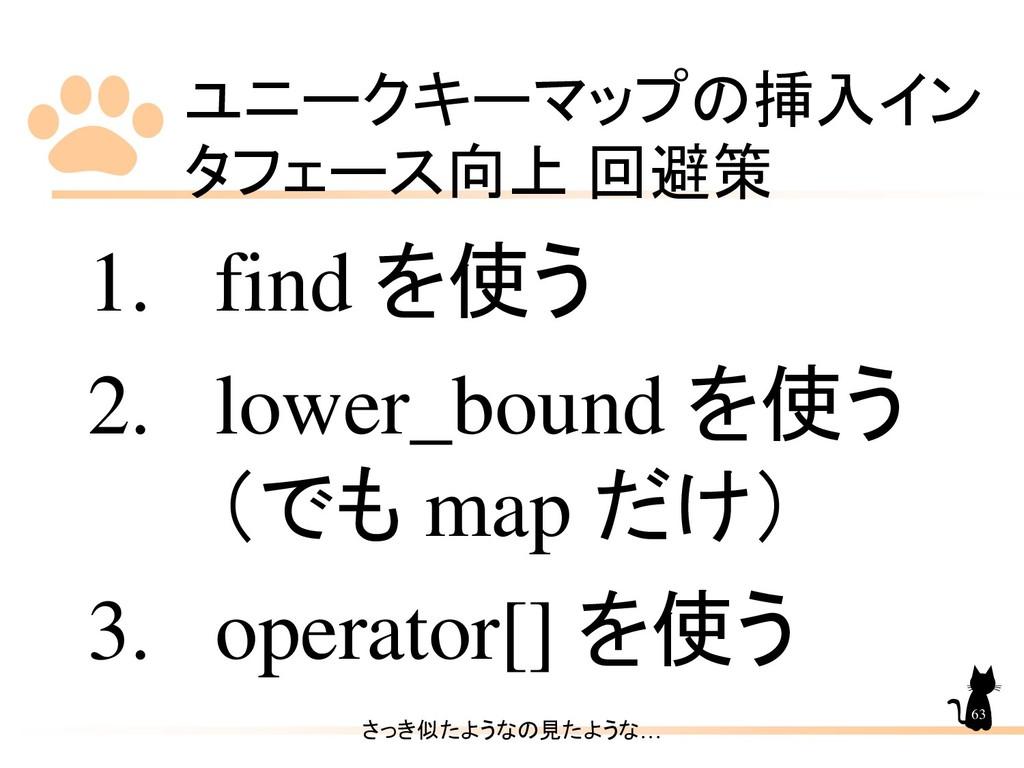 ユニークキーマップの挿入イン タフェース向上 回避策 63 1. find を使う 2. lo...