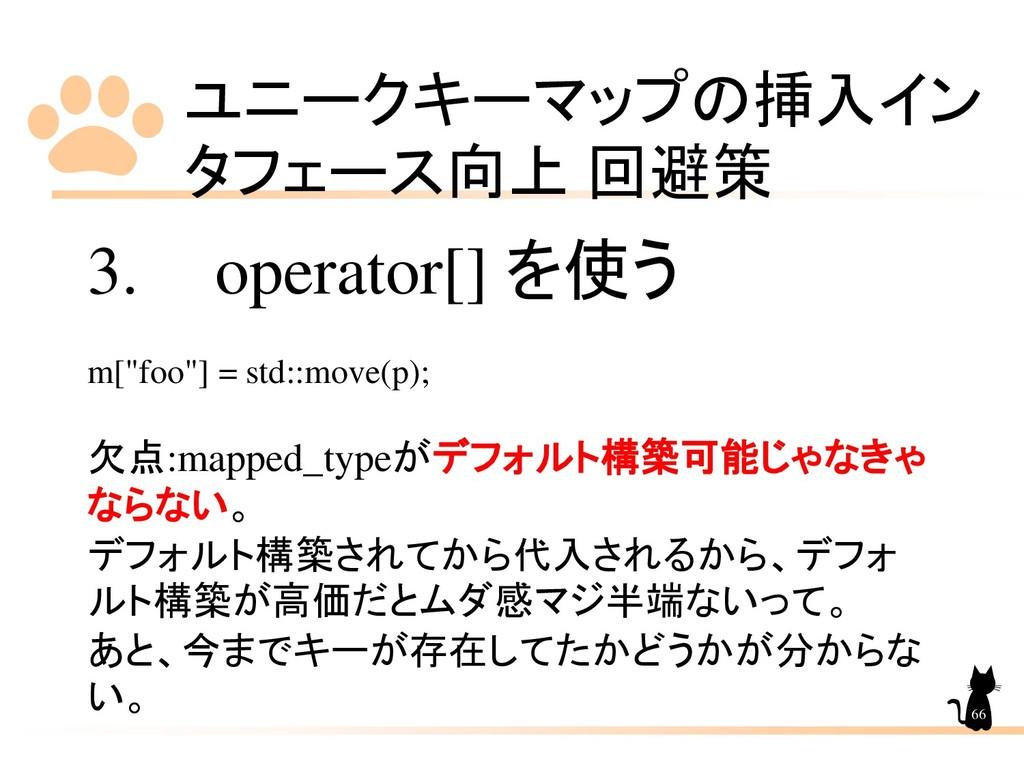 ユニークキーマップの挿入イン タフェース向上 回避策 66 3. operator[] を使う...