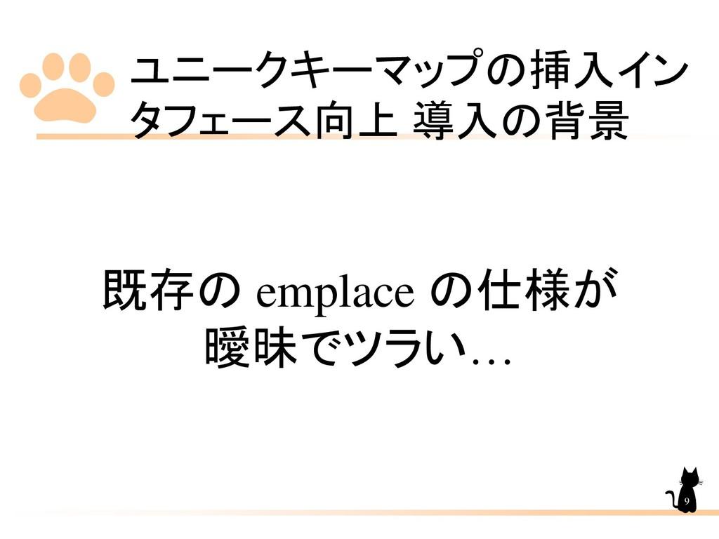 ユニークキーマップの挿入イン タフェース向上 導入の背景 9 既存の emplace の仕様が...