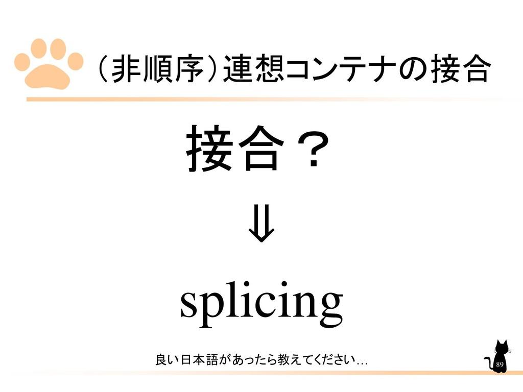(非順序)連想コンテナの接合 89 接合? ⇓ splicing 良い日本語があったら教えてく...