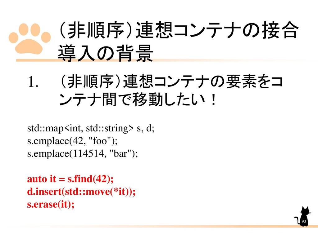 (非順序)連想コンテナの接合 導入の背景 93 1. (非順序)連想コンテナの要素をコ ンテナ...