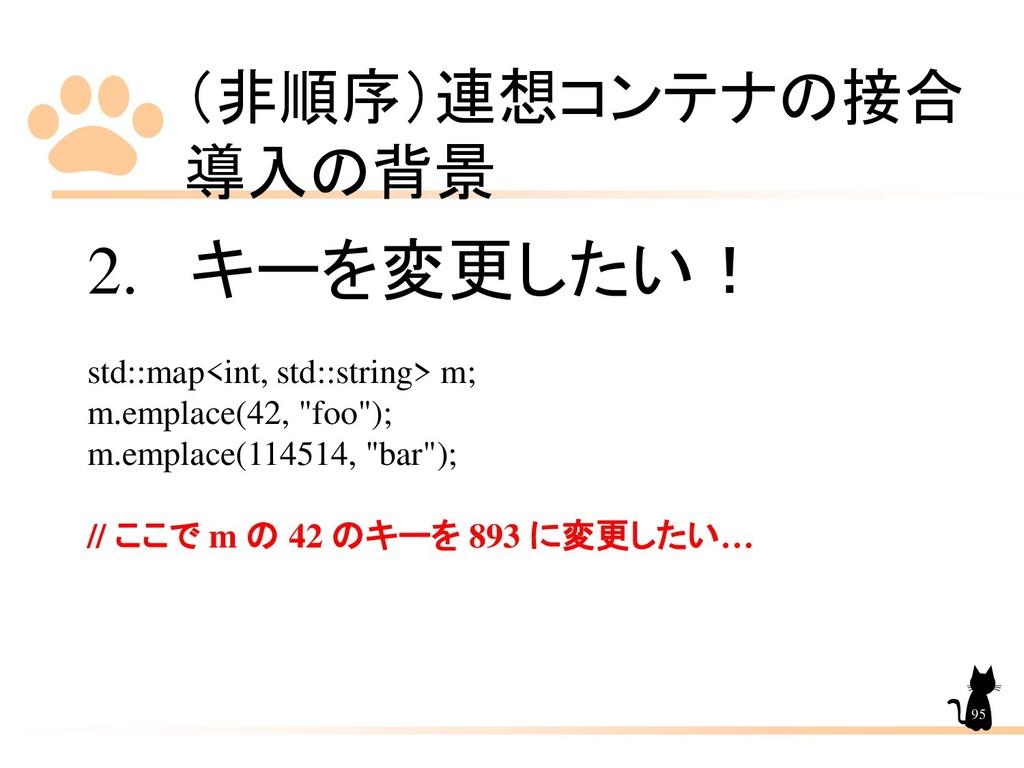 (非順序)連想コンテナの接合 導入の背景 95 2. キーを変更したい! std::map<i...