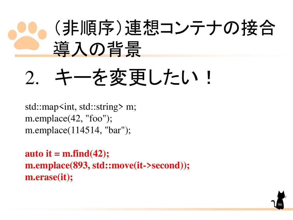 (非順序)連想コンテナの接合 導入の背景 96 2. キーを変更したい! std::map<i...