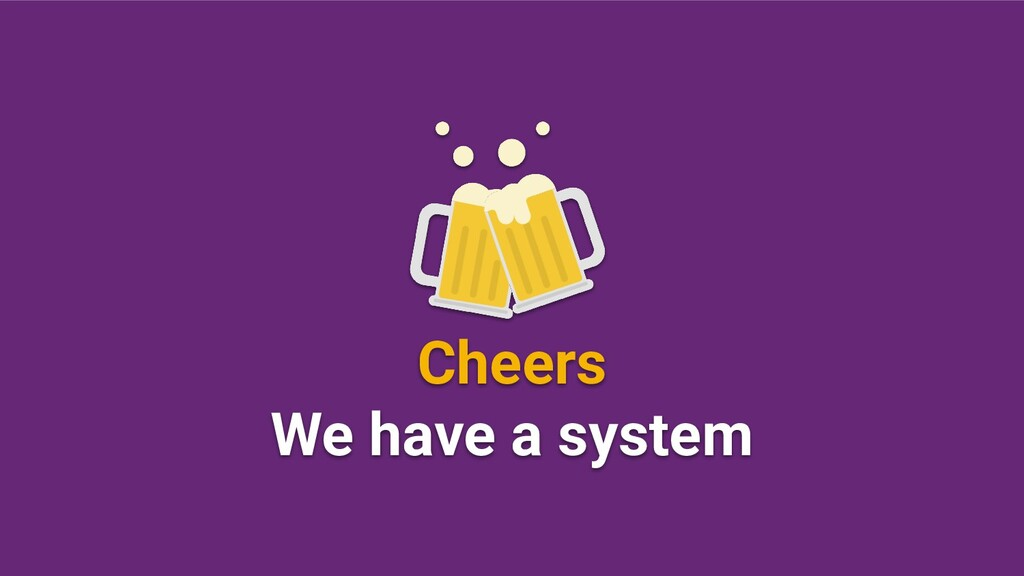 Cheers We have a system