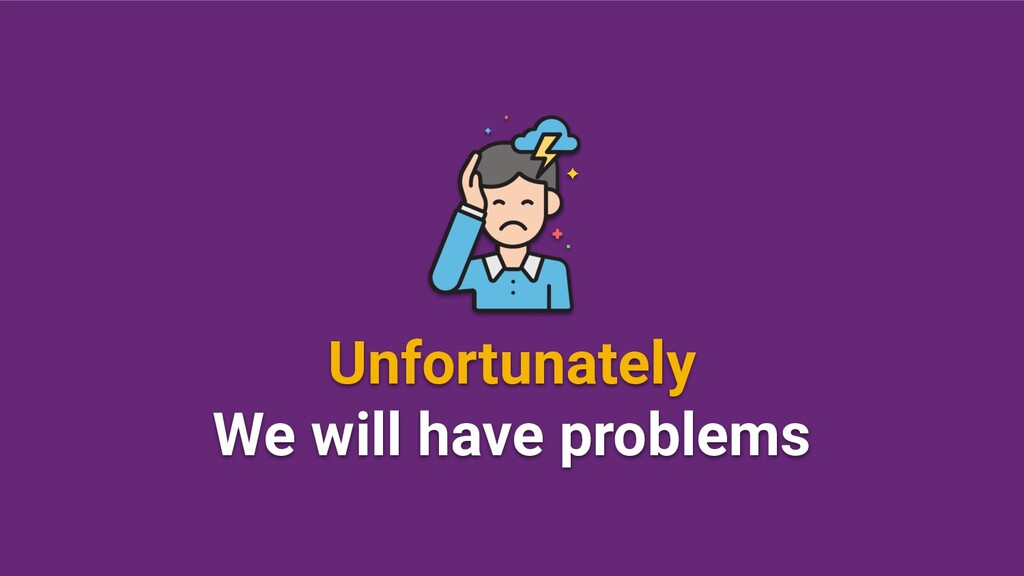 Unfortunately We will have problems