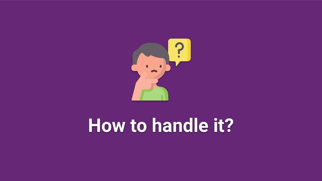 How to handle it?