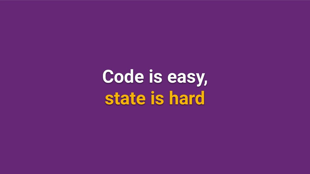 Code is easy, state is hard