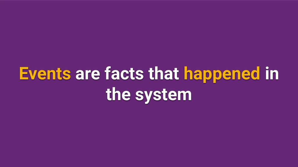 Events are facts that happened in the system