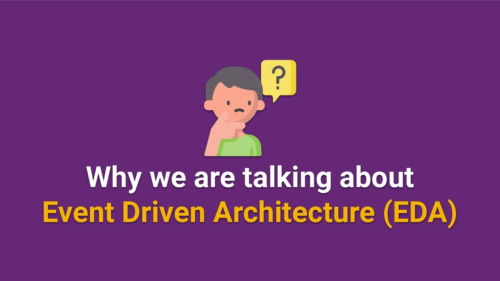 Why we are talking about Event Driven Architect...