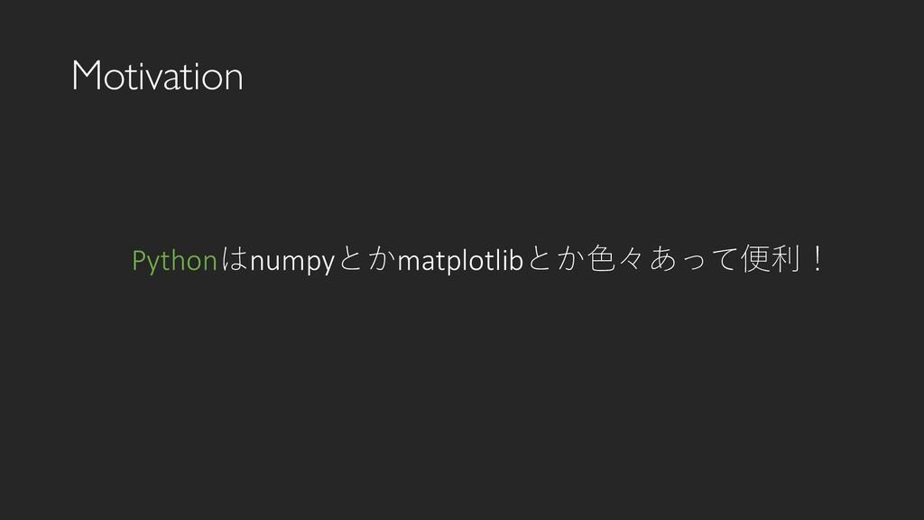 Motivation Pythonはnumpyとかmatplotlibとか色々あって便利!