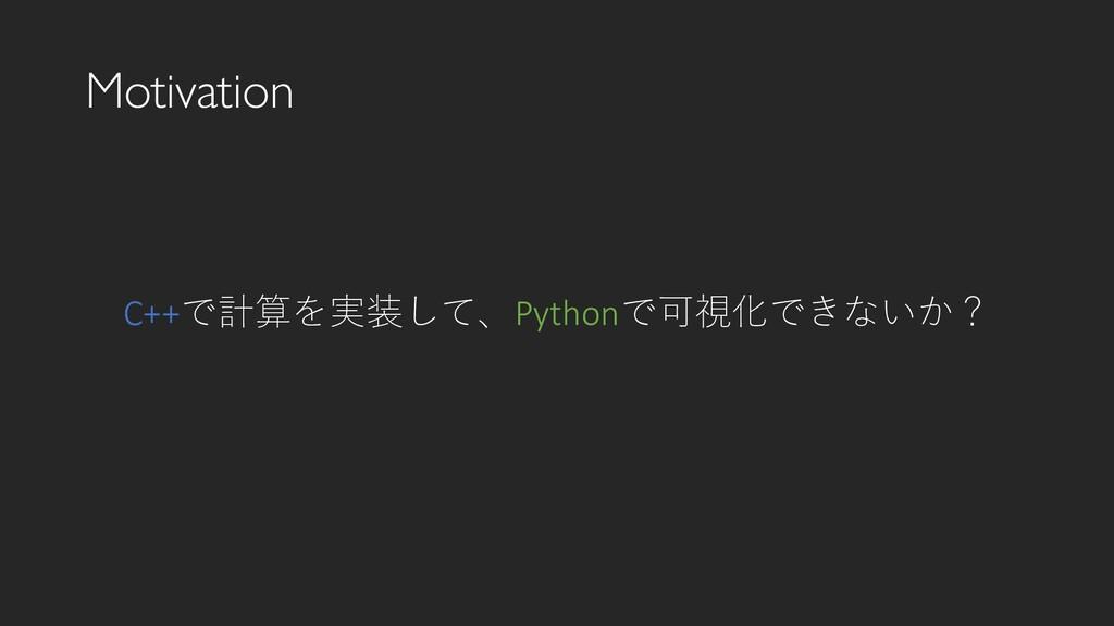 Motivation C++で計算を実装して、Pythonで可視化できないか?