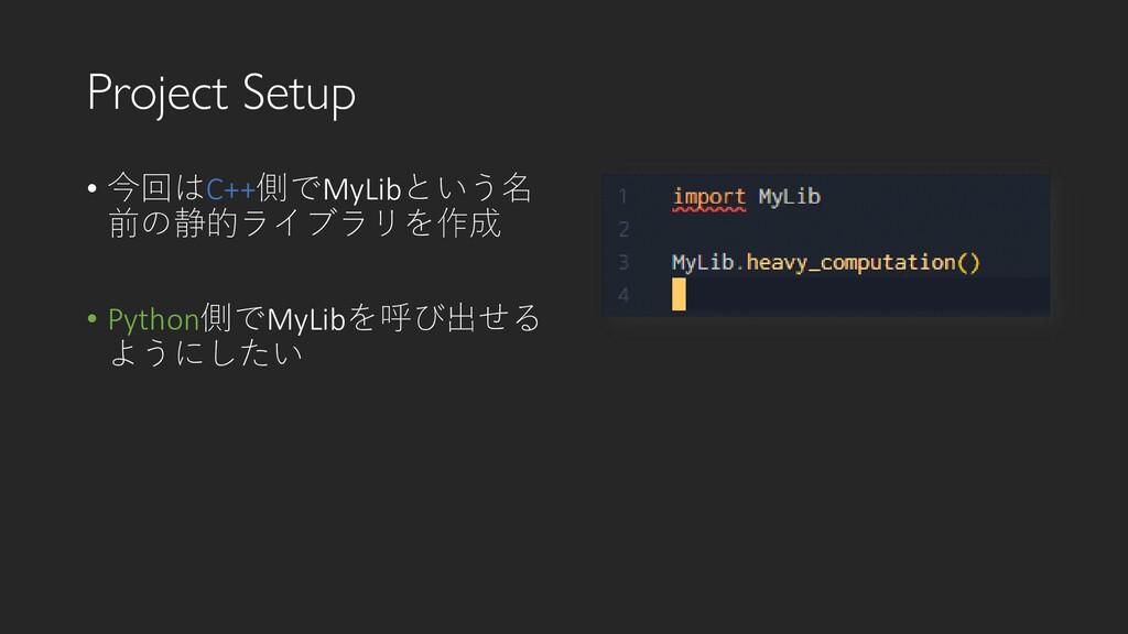 Project Setup • 今回はC++側でMyLibという名 前の静的ライブラリを作成 ...