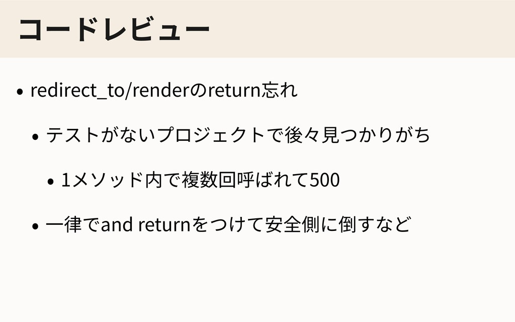 コードレビュー • redirect_to/renderのreturn忘れ • テストがないプ...