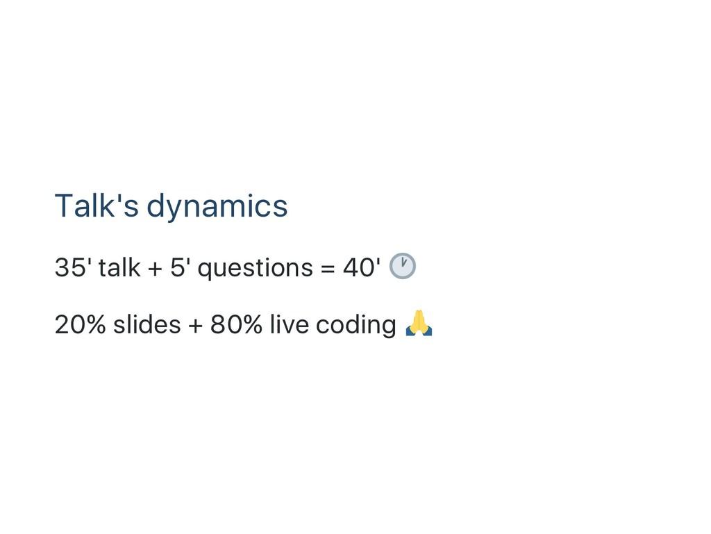 Talk's dynamics 35' talk + 5' questions = 40' 2...