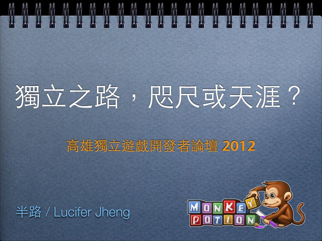 獨⽴立之路,咫尺或天涯? ⾼高雄獨⽴立遊戲開發者論壇 2012 半路 / Lucifer Jh...