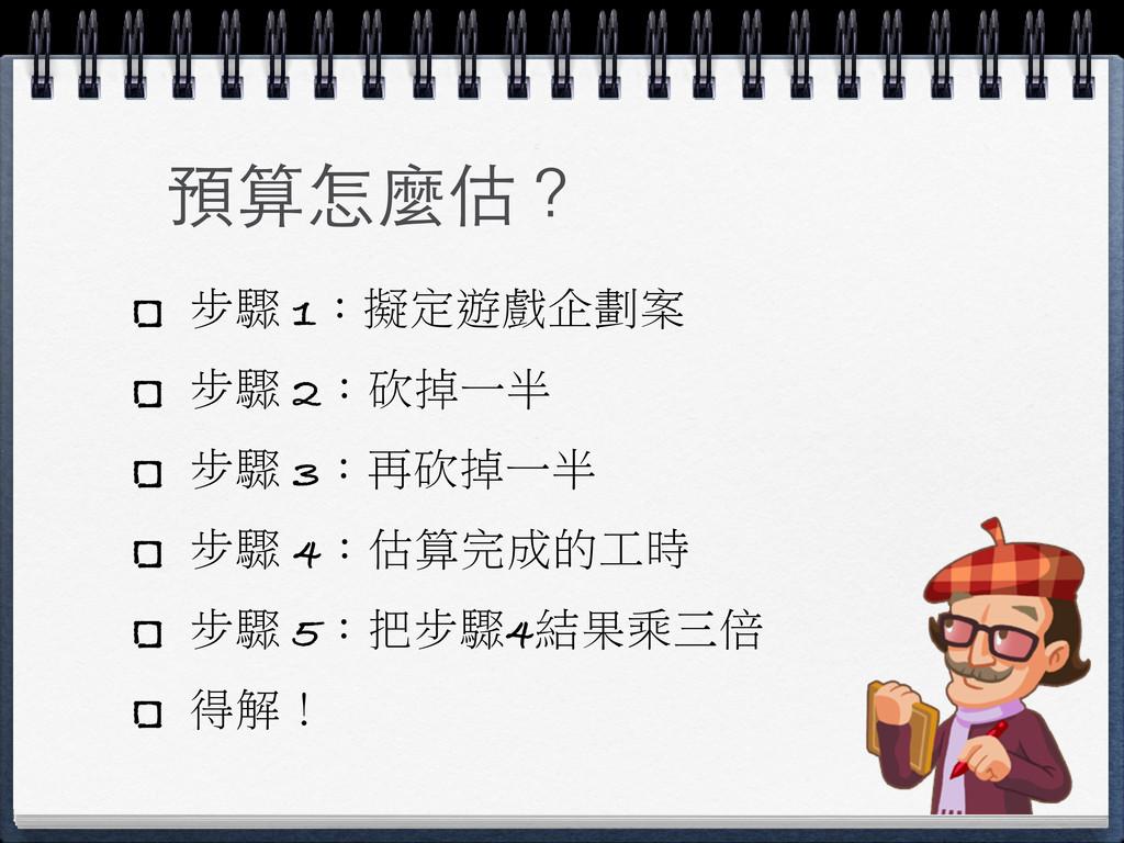 預算怎麼估? 步驟 1:擬定遊戲企劃案 步驟 2:砍掉一半 步驟 3:再砍掉一半 步驟 4:估...