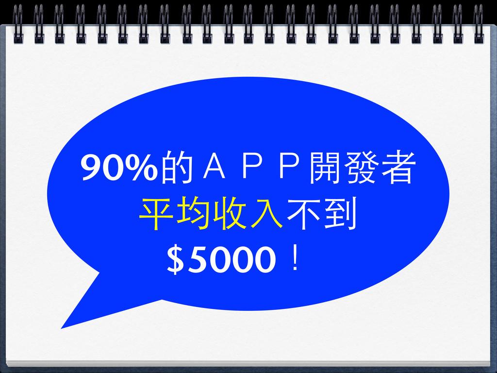90%的APP開發者 平均收⼊入不到 $5000!