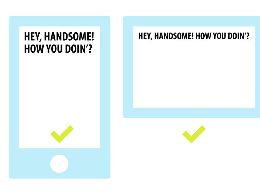 HEY, HANDSOME! HOW YOU DOIN'? HEY, HANDSOME! HO...