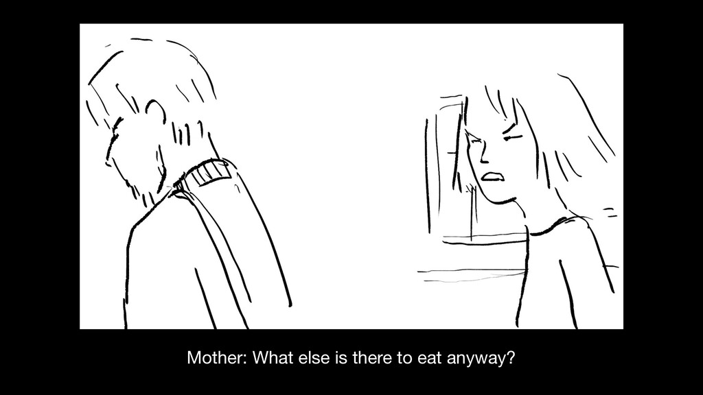 Mother: What else is there to eat anyway?