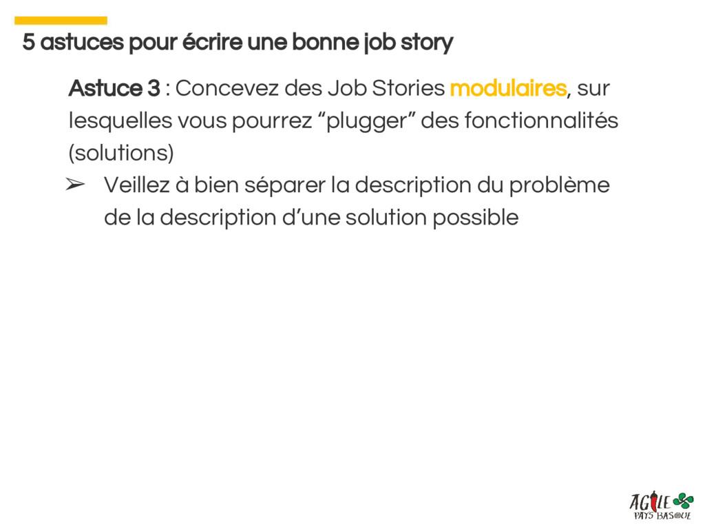 Astuce 3 : Concevez des Job Stories modulaires,...
