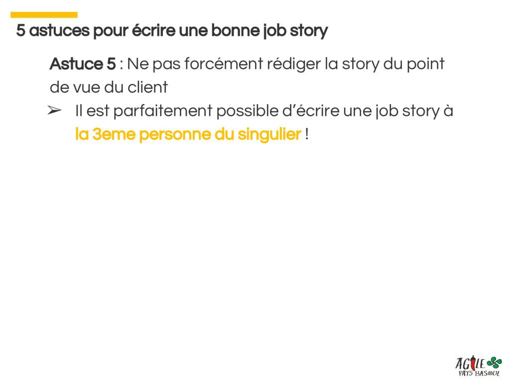 Astuce 5 : Ne pas forcément rédiger la story du...