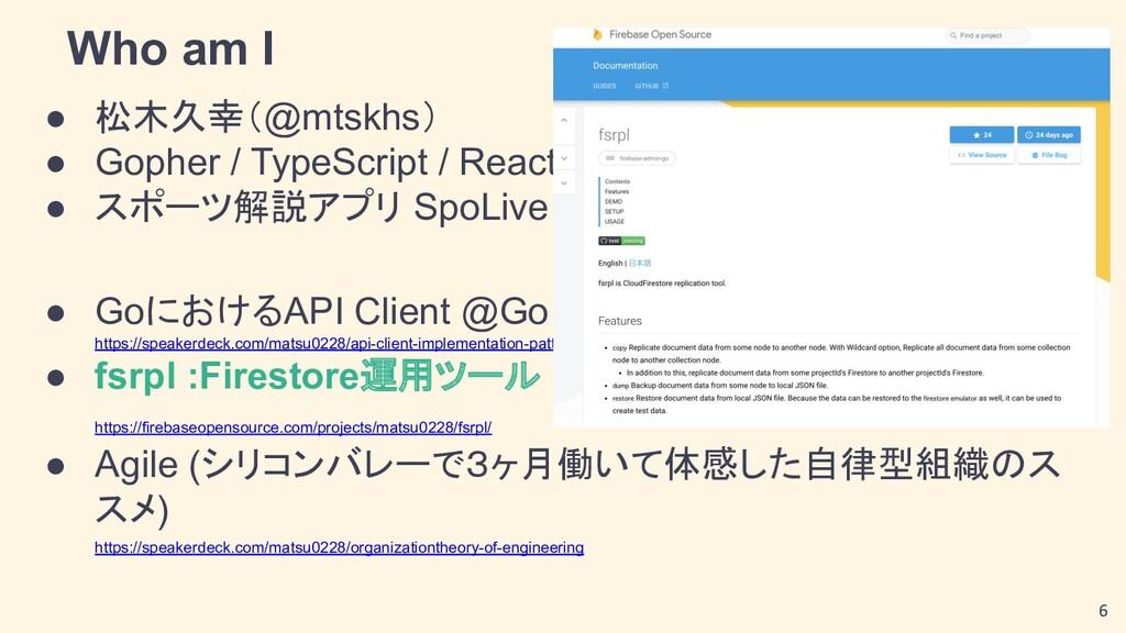 Who am I ● 松木久幸(@mtskhs) ● Gopher / TypeScript ...
