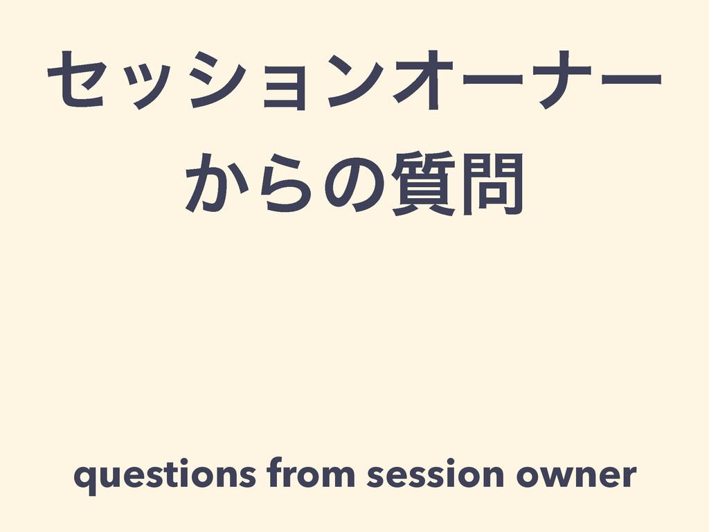 ηογϣϯΦʔφʔ ͔Βͷ࣭ questions from session owner