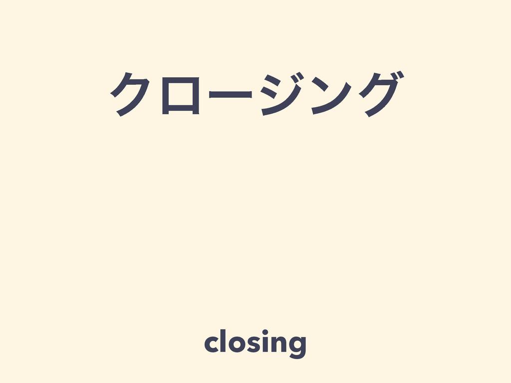 Ϋϩʔδϯά closing