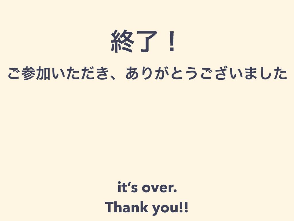 ऴྃʂ ͝Ճ͍͖ͨͩɺ͋Γ͕ͱ͏͍͟͝·ͨ͠ it's over. Thank you!!