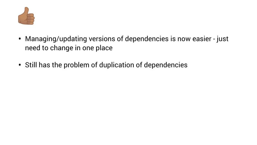 • Managing/updating versions of dependencies is...