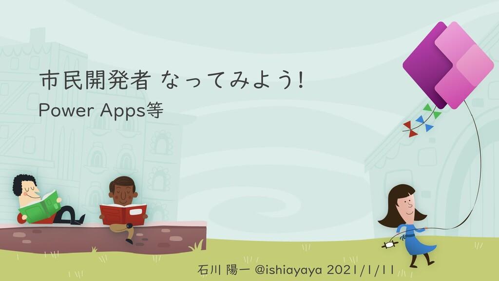 市民開発者 なってみよう! Power Apps等 石川 陽一 @ishiayaya 2021...