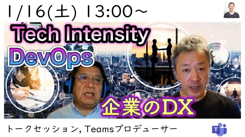 1/16(土) 13:00~ トークセッション, Teamsプロデューサー