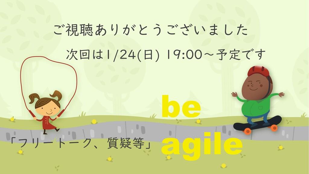 ご視聴ありがとうございました 次回は1/24(日) 19:00~予定です be agile 「...