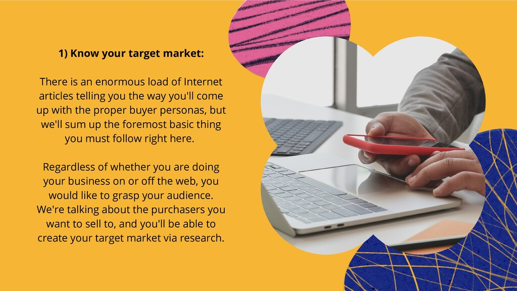1) Know your target market:   There is an enorm...