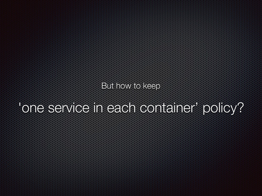 But how to keep 'one service in each container'...