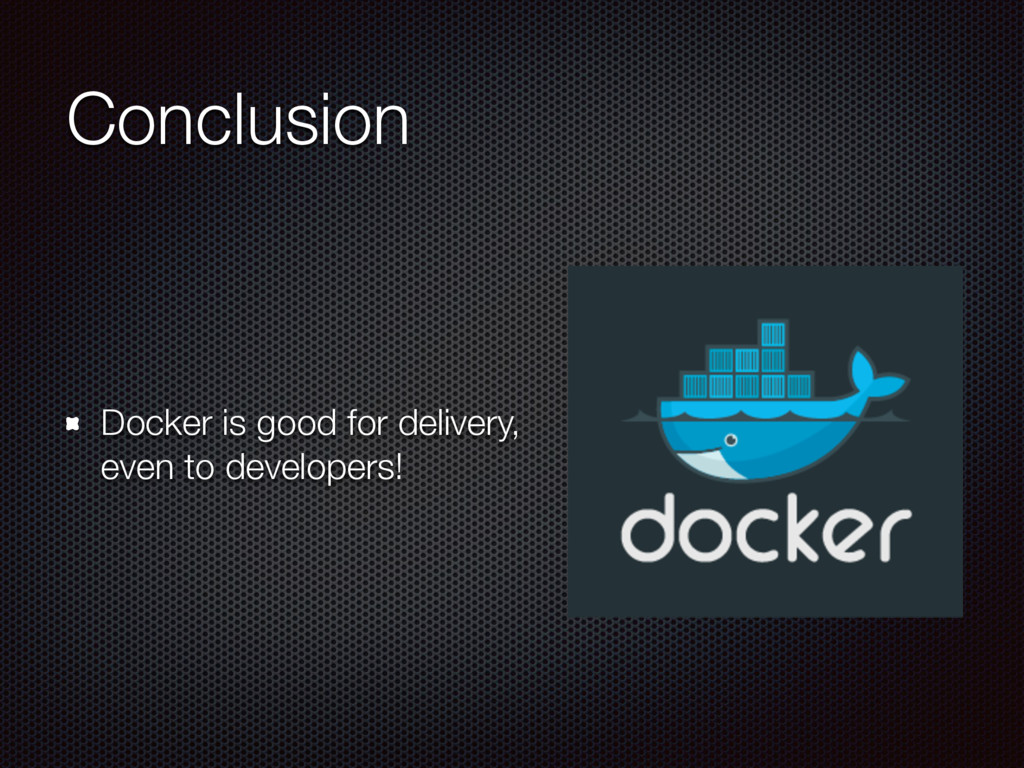 Conclusion Docker is good for delivery, 