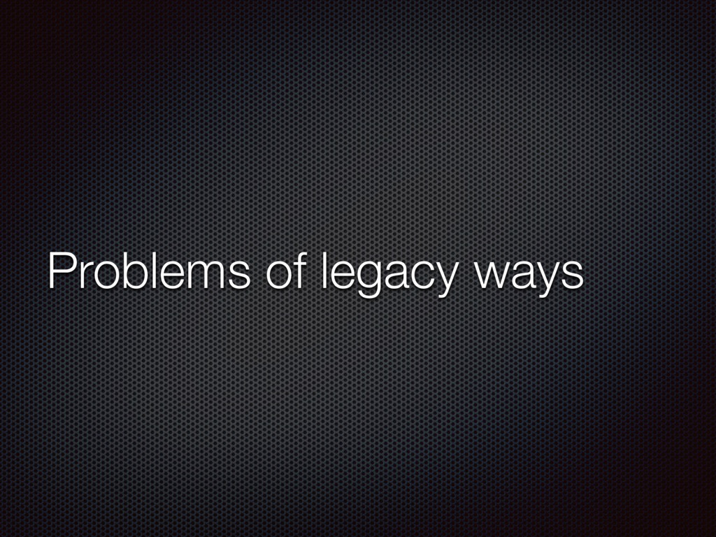 Problems of legacy ways