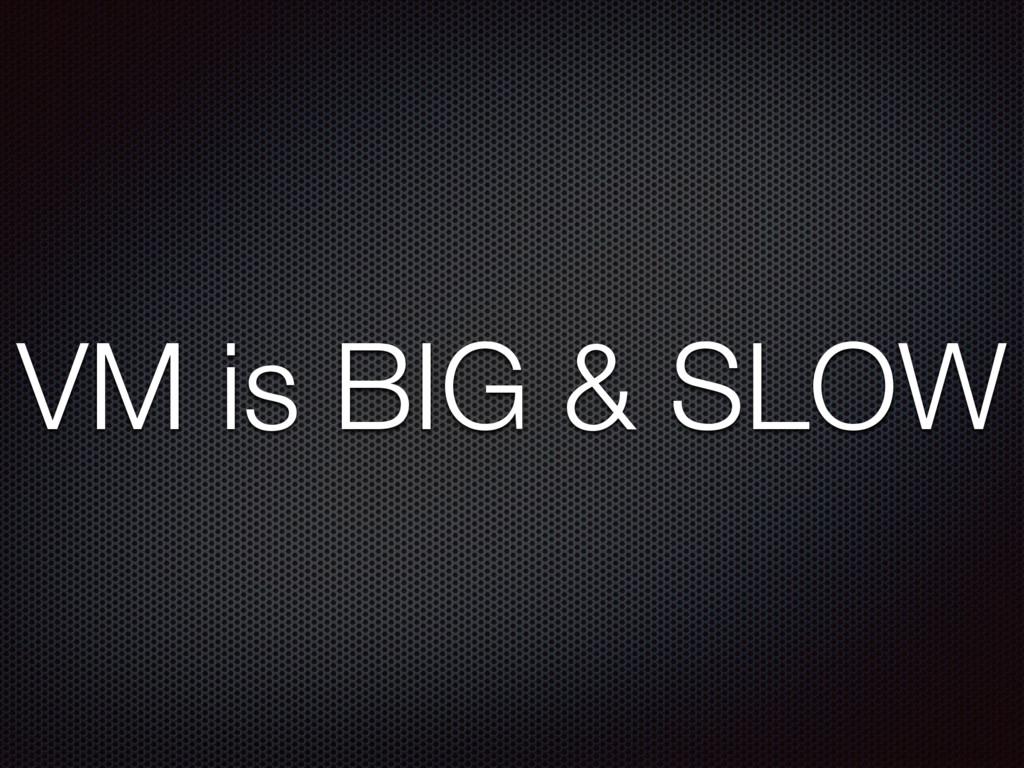 VM is BIG & SLOW