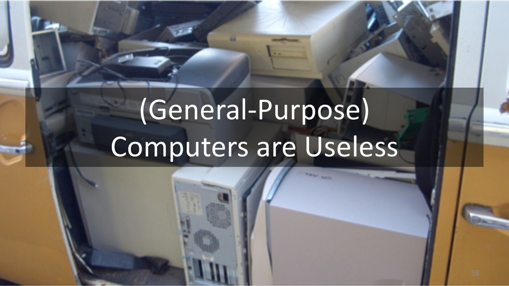 (General-Purpose) Computers are Useless 58