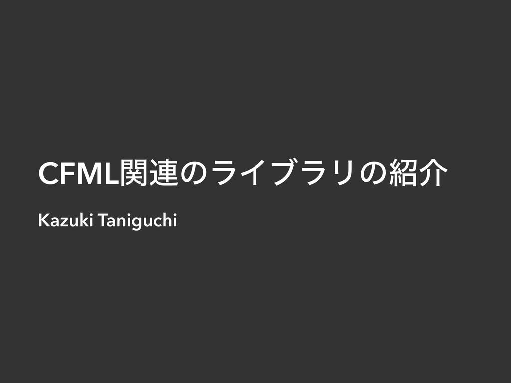 CFMLؔ࿈ͷϥΠϒϥϦͷհ Kazuki Taniguchi