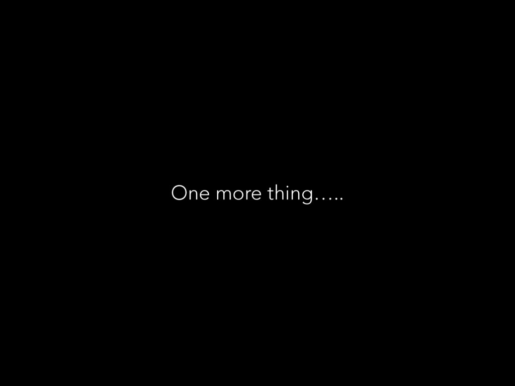 One more thing…..