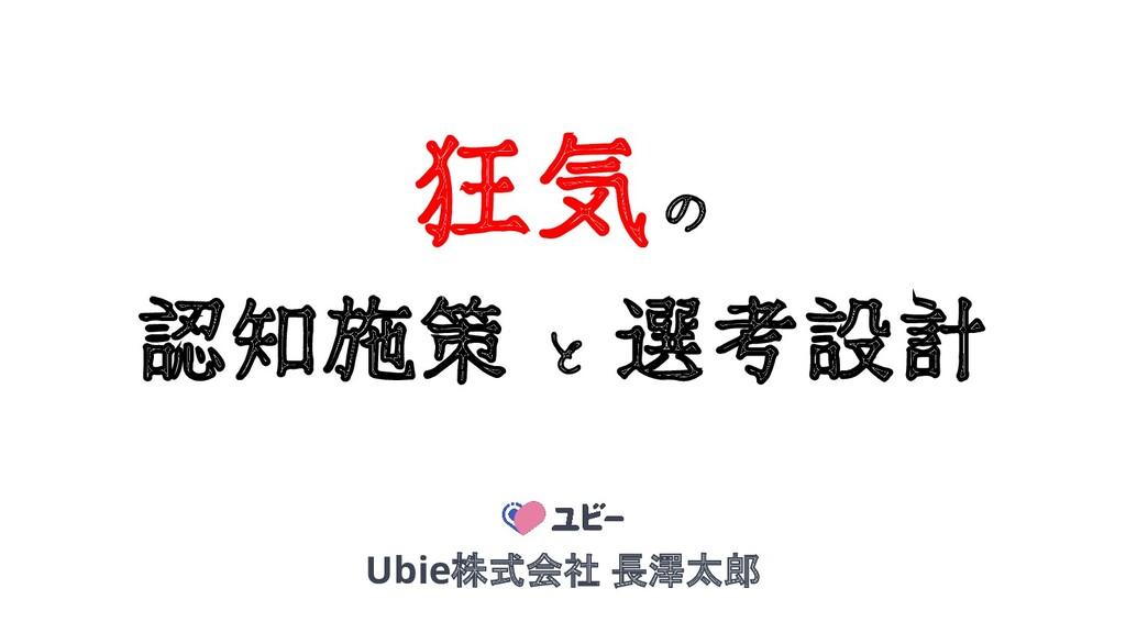 1 狂気 の 認知施策 と 選考設計 Ubie株式会社 長澤太郎