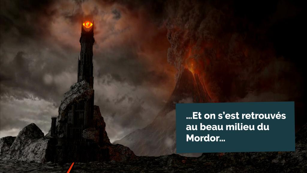 …Et on s'est retrouvés au beau milieu du Mordor…