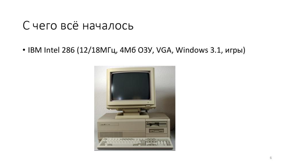 С чего всё началось • IBM Intel 286 (12/18МГц...