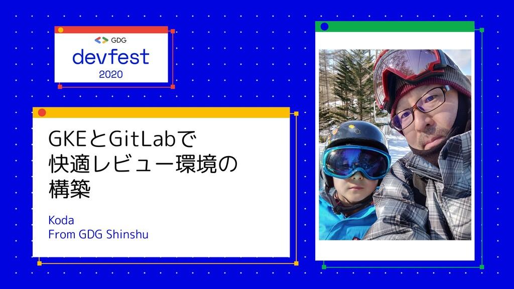 GKEとGitLabで 快適レビュー環境の 構築 Koda From GDG Shinshu