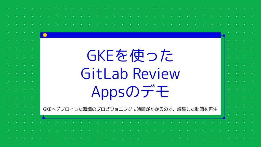 GKEを使った GitLab Review Appsのデモ GKEへデプロイした環境のプロビジ...