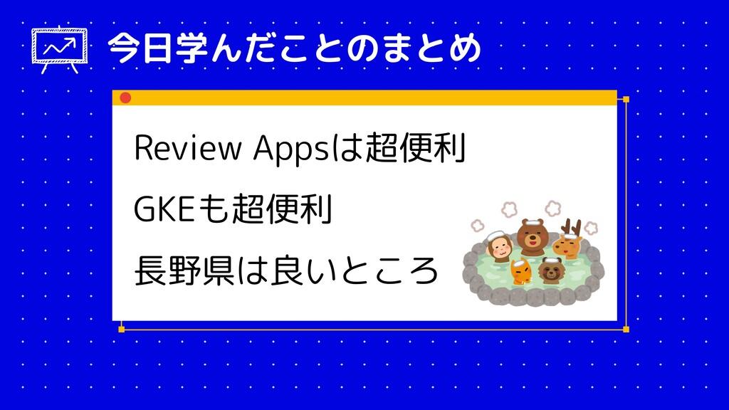 Review Appsは超便利 GKEも超便利 長野県は良いところ 今日学んだことのまとめ