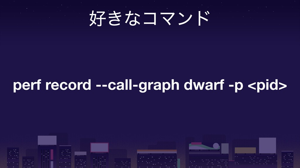 ޷͖ͳίϚϯυ perf record --call-graph dwarf -p <pid>